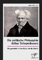Die politische Philosophie Arthur Schopenhauers. Ein pessimistischer Blick auf die Politik