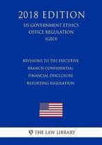 Revisions to the Executive Branch Confidential Financial Disclosure Reporting Regulation (Us Government Ethics Office Regulation) (Geo) (2018 Edition)