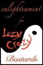 Enlightenment for Lazy, Crazy Bastards