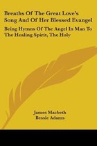 Breaths Of The Great Love's Song And Of Her Blessed Evangel: Being Hymns Of The Angel In Man To The Healing Spirit, The Holy