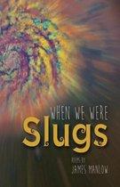 When We Were Slugs