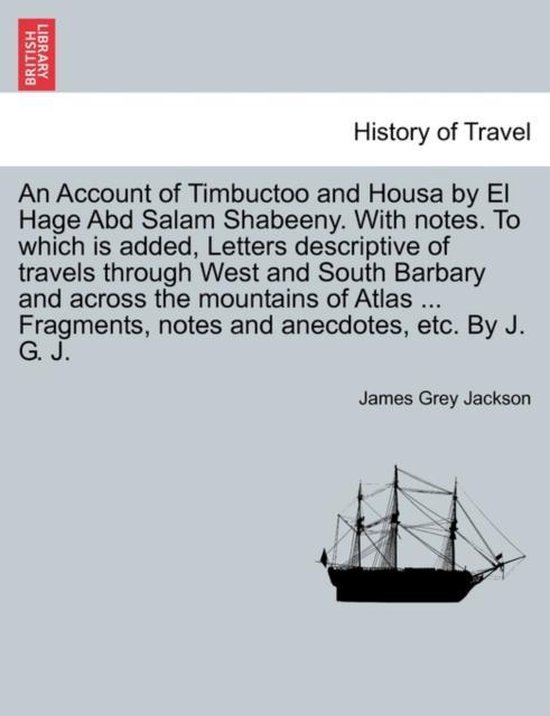 An Account of Timbuctoo and Housa by El Hage Abd Salam Shabeeny. with Notes. to Which Is Added, Letters Descriptive of Travels Through West and South Barbary and Across the Mountains of Atlas ... Fragments, Notes and Anecdotes, Etc. by J. G. J.