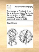 The History of England, from the Invasion of Julius Caesar to the Revolution in 1688. in Eight Volumes. a New Edition, Corrected. Volume 5 of 8