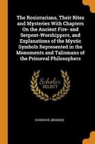 The Rosicrucians, Their Rites and Mysteries with Chapters on the Ancient Fire- And Serpent-Worshippers, and Explanations of the Mystic Symbols Represented in the Monuments and Talismans of the Primeval Philosophers