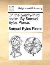 On the Twenty-Third Psalm. by Samuel Eyles Pierce.