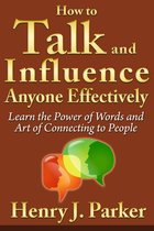 How to Talk and Influence Anyone Effectively: Learn the Power of Words and Art of Connecting to People