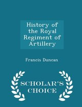 History of the Royal Regiment of Artillery - Scholar's Choice Edition