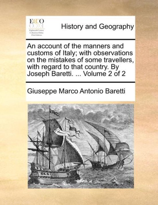 An Account of the Manners and Customs of Italy; With Observations on the Mistakes of Some Travellers, with Regard to That Country. by Joseph Baretti. ... Volume 2 of 2