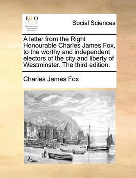 A Letter from the Right Honourable Charles James Fox, to the Worthy and Independent Electors of the City and Liberty of Westminster. the Third Edition.