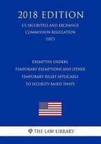 Exemptive Orders - Temporary Exemptions and Other Temporary Relief Applicable to Security-Based Swaps (Us Securities and Exchange Commission Regulation) (Sec) (2018 Edition)