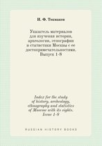 Index for the Study of History, Archeology, Ethnography and Statistics of Moscow with Its Sights. Issue 1-8