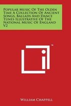 Popular Music of the Olden Time a Collection of Ancient Songs, Ballads and Dance Tunes Illustrative of the National Music of England V2