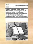 Laws of Maryland, Made Since M, DCC, LXIII, Consisting of Acts of Assembly Under the Proprietary Government, Resolves of Convention, the Declaration of Rights, the Constitution and Form of Government
