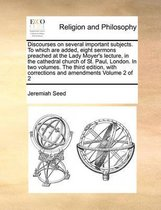 Discourses on Several Important Subjects. to Which Are Added, Eight Sermons Preached at the Lady Moyer's Lecture, in the Cathedral Church of St. Paul, London. in Two Volumes. the Third Edition, with Corrections and Amendments Volume 2 of 2