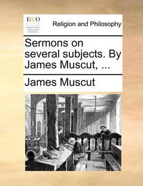 Sermons on Several Subjects. by James Muscut, ...