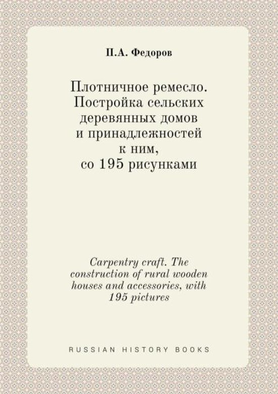 Carpentry Craft. the Construction of Rural Wooden Houses and Accessories, with 195 Pictures