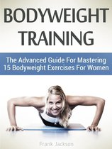 Bodyweight Training: The Advanced Guide For Mastering 15 Bodyweight Exercises For Women