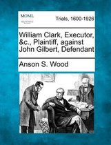 Boek cover William Clark, Executor, &C., Plaintiff, Against John Gilbert, Defendant van Anson S Wood
