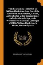 Biographical History of Sir William Blackstone, Late One of the Justices of Both Benches, a Name, as Celebrated at the Universities of Oxford and Cambridge, as in Westminister-Hall and a Catalogue of All Sir William Blackstone's Works, Manuscripts as