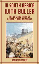 In South Africa with Buller: the Life and Times of George Clarke Musgrave