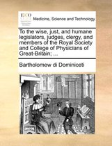 To the Wise, Just, and Humane Legislators, Judges, Clergy, and Members of the Royal Society and College of Physicians of Great-Britain; ...