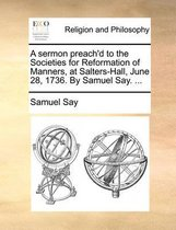 A Sermon Preach'd to the Societies for Reformation of Manners, at Salters-Hall, June 28, 1736. by Samuel Say. ...