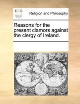 Reasons for the Present Clamors Against the Clergy of Ireland