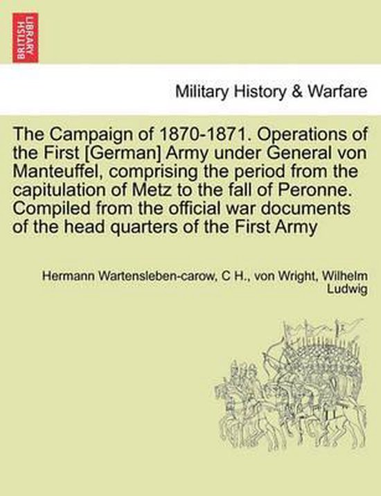 The Campaign of 1870-1871. Operations of the First [German] Army Under General Von Manteuffel, Comprising the Period from the Capitulation of Metz to the Fall of Peronne. Compiled from the Official War Documents of the Head Quarters of the First Army