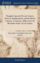 Thoughts Upon the Present Contest, Between Administration, and the British Colonies, in America. Addressed to the Merchants of the City of London,