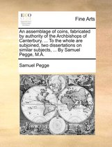 An Assemblage of Coins, Fabricated by Authority of the Archbishops of Canterbury. ... to the Whole Are Subjoined, Two Dissertations on Similar Subjects, ... by Samuel Pegge, M.a