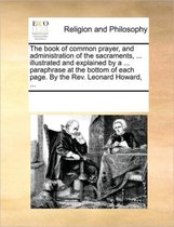 The Book of Common Prayer, and Administration of the Sacraments, ... Illustrated and Explained by a ... Paraphrase at the Bottom of Each Page. by the REV. Leonard Howard, ...
