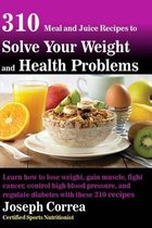 310 Meal and Juice Recipes to Solve Your Weight and Health Problems