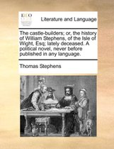 The Castle-Builders; Or, the History of William Stephens, of the Isle of Wight, Esq; Lately Deceased. a Political Novel, Never Before Published in Any Language.