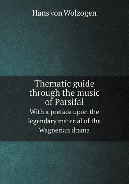 Thematic Guide Through the Music of Parsifal with a Preface Upon the Legendary Material of the Wagnerian Drama