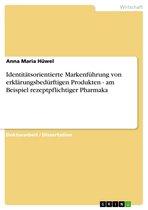 Identitätsorientierte Markenführung von erklärungsbedürftigen Produkten - am Beispiel rezeptpflichtiger Pharmaka