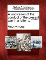 A Vindication of the Conduct of the Present War in a Letter to ******