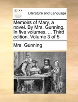 Memoirs of Mary, a Novel. by Mrs. Gunning. in Five Volumes. ... Third Edition. Volume 3 of 5