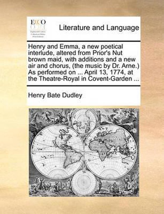 Henry and Emma, a new poetical interlude, altered from Prior's Nut brown maid, with additions and a new air and chorus, (the music by Dr. Arne.) As performed on ... April 13, 1774, at the Theatre-Royal in Covent-Garden ...
