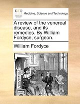 A Review of the Venereal Disease, and Its Remedies. by William Fordyce, Surgeon.