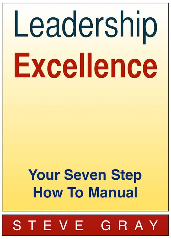 Leadership Excellence: Your Seven Step How To Manual