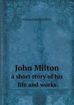 John Milton a Short Story of His Life and Works