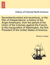 Seventeenhundred and Seventysix, or the War of Independence; A History of the Anglo-Americans, from the Period of the Union of the Colonies Against the French, to the Inauguration of Washington, the First President of the United States of America.