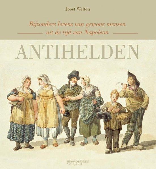 Antihelden. Bijzondere levens van gewone mensen uit de tijd van Napoleon - Joost Welten |
