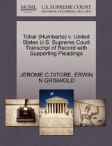 Tobar (Humberto) V. United States U.S. Supreme Court Transcript of Record with Supporting Pleadings