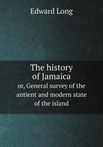 The History of Jamaica Or, General Survey of the Antient and Modern State of the Island