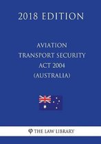 Aviation Transport Security ACT 2004 (Australia) (2018 Edition)