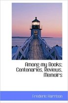 Among My Books; Centenaries, Reviews, Memoirs
