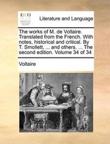 The Works of M. de Voltaire. Translated from the French. with Notes, Historical and Critical. by T. Smollett, ... and Others. ... the Second Edition. Volume 34 of 34