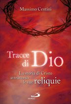 Tracce di Dio. La storia di Cristo attraverso le sue reliquie