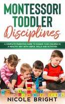 Montessori Toddler Disciplines: A Complete Parenting Guide to Raising your Children in a Healthy Way with Useful Skills and Activities